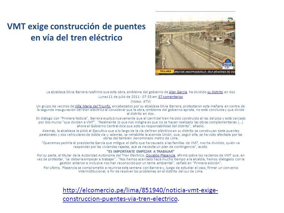 VMT exige construcción de puentes en vía del tren eléctrico La alcaldesa Silvia Barrera reafirmó que esta obra, emblema del gobierno de Alan García, ha dividido su distrito en dosAlan Garcíasu distrito Lunes 11 de julio de 2011 - 07:55 am 37 comentarios37 comentarios (Video: ATV) Un grupo de vecinos de Villa María del Triunfo, encabezados por su alcaldesa Silvia Barrera, protestaron esta mañana en contra de la segunda inauguración del tren eléctrico al considerar que la obra, emblema del gobierno aprista, no está concluida y que divide al distrito en dos.Villa María del Triunfo, En diálogo con Primera Noticia, Barrera explicó nuevamente que el carril del tren ha sido construido al ras del piso y está cercado por dos muros que dividen a VMT.