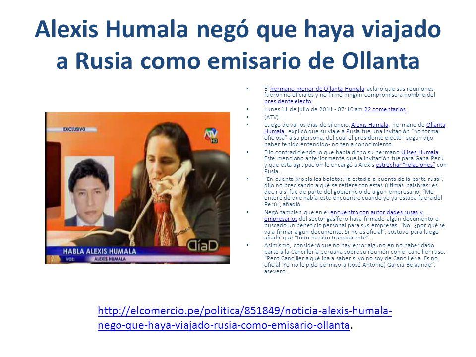 Alexis Humala negó que haya viajado a Rusia como emisario de Ollanta El hermano menor de Ollanta Humala aclaró que sus reuniones fueron no oficiales y no firmó ningún compromiso a nombre del presidente electohermano menor de Ollanta Humala presidente electo Lunes 11 de julio de 2011 - 07:10 am 22 comentarios22 comentarios (ATV) Luego de varios días de silencio, Alexis Humala, hermano de Ollanta Humala, explicó que su viaje a Rusia fue una invitación no formal oficiosa a su persona, del cual el presidente electo –según dijo haber tenido entendido- no tenía conocimiento.Alexis HumalaOllanta Humala Ello contradiciendo lo que había dicho su hermano Ulises Humala.