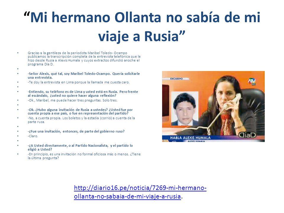 Mi hermano Ollanta no sabía de mi viaje a Rusia Gracias a la gentileza de la periodista Maribel Toledo- Ocampo publicamos la transcripción completa de la entrevista telefónica que le hizo desde Rusia a Alexis Humala y cuyos extractos difundió anoche el programa Día D.