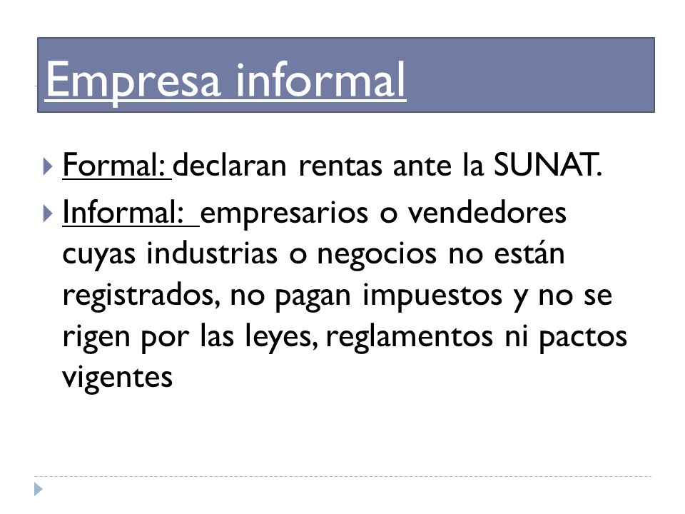 Empresa informal Formal: declaran rentas ante la SUNAT. Informal: empresarios o vendedores cuyas industrias o negocios no están registrados, no pagan