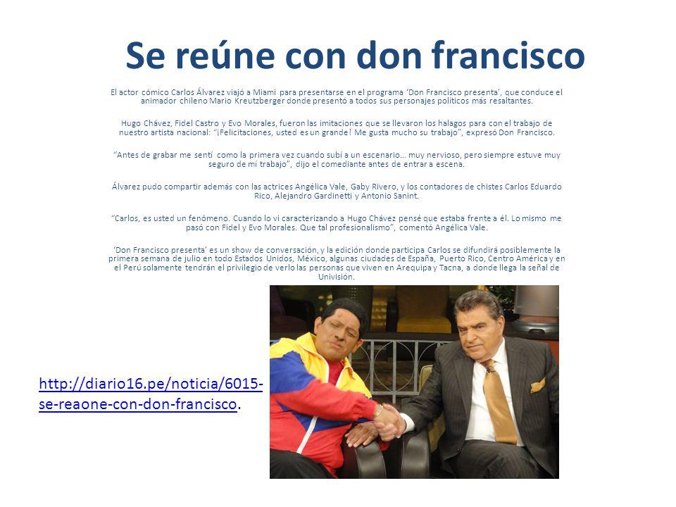 Se reúne con don francisco El actor cómico Carlos Álvarez viajó a Miami para presentarse en el programa Don Francisco presenta, que conduce el animador chileno Mario Kreutzberger donde presentó a todos sus personajes políticos más resaltantes.