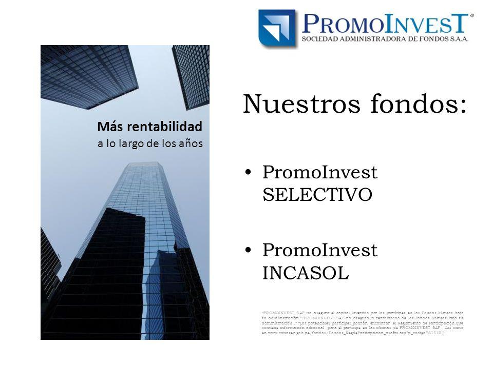 Nuestros fondos: PromoInvest SELECTIVO PromoInvest INCASOL PROMOINVEST SAF no asegura el capital invertido por los partícipes en los Fondos Mutuos bajo su administración.PROMOINVEST SAF no asegura la rentabilidad de los Fondos Mutuos bajo su administración.