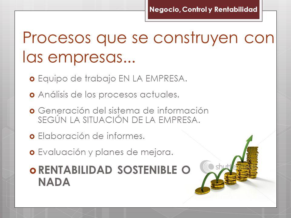 Negocio, Control y Rentabilidad Procesos que se construyen con las empresas...