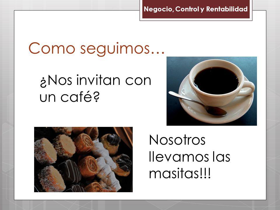 Como seguimos… Negocio, Control y Rentabilidad ¿Nos invitan con un café? Nosotros llevamos las masitas!!!