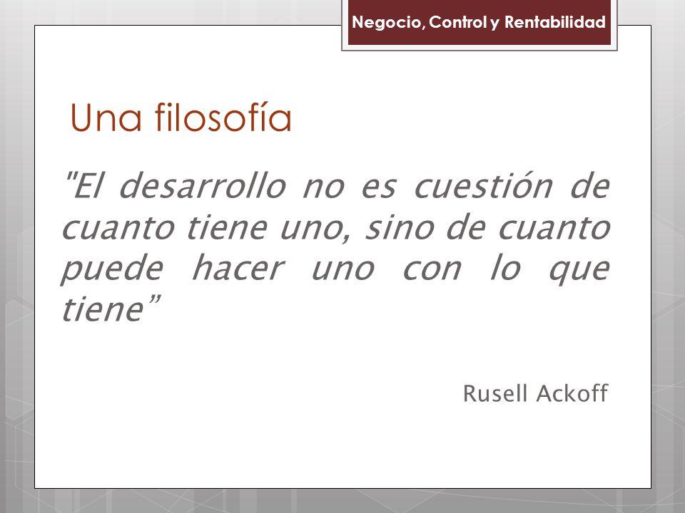 Una filosofía Negocio, Control y Rentabilidad El desarrollo no es cuestión de cuanto tiene uno, sino de cuanto puede hacer uno con lo que tiene Rusell Ackoff