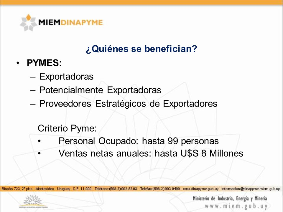 ¿Quiénes se benefician? PYMES: –Exportadoras –Potencialmente Exportadoras –Proveedores Estratégicos de Exportadores Criterio Pyme: Personal Ocupado: h