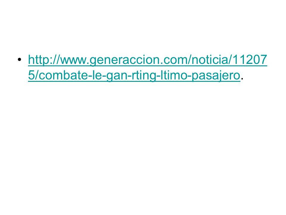 http://www.generaccion.com/noticia/11207 5/combate-le-gan-rting-ltimo-pasajero.http://www.generaccion.com/noticia/11207 5/combate-le-gan-rting-ltimo-pasajero