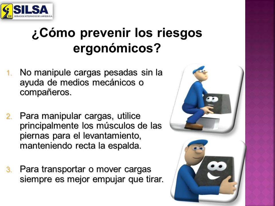 1. No manipule cargas pesadas sin la ayuda de medios mecánicos o compañeros. 2. Para manipular cargas, utilice principalmente los músculos de las pier