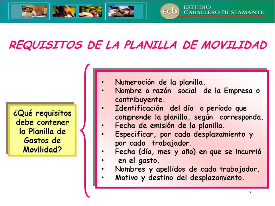 5 REQUISITOS DE LA PLANILLA DE MOVILIDAD ¿Qué requisitos debe contener la Planilla de Gastos de Movilidad? Numeración de la planilla. Nombre o razón s