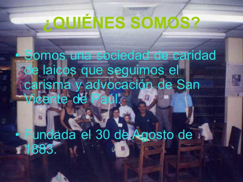 ¿QUIÉNES SOMOS? Somos una sociedad de caridad de laicos que seguimos el carisma y advocación de San Vicente de Paúl. Fundada el 30 de Agosto de 1883.