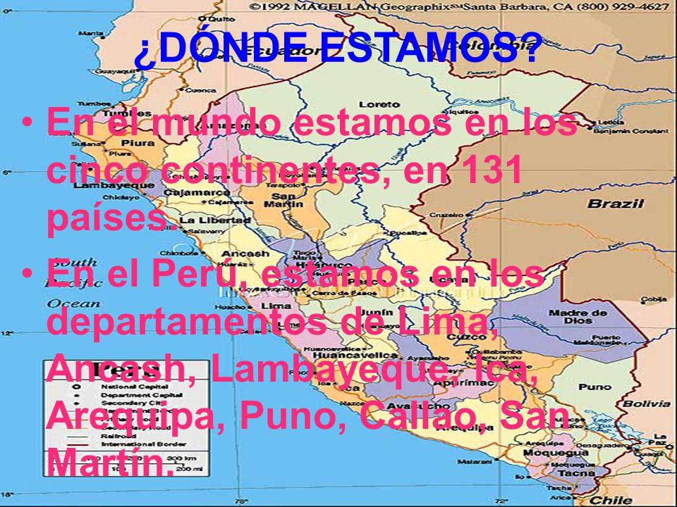 ¿DÓNDE ESTAMOS? En el mundo estamos en los cinco continentes, en 131 países. En el Perú, estamos en los departamentos de Lima, Ancash, Lambayeque, Ica