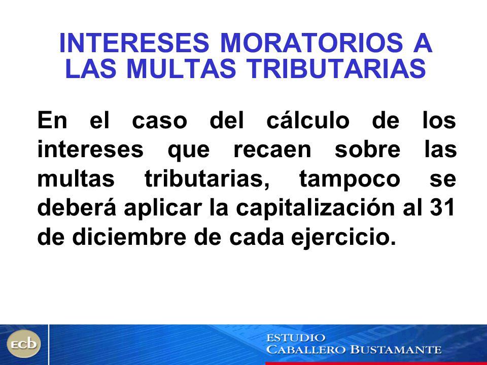 INTERESES MORATORIOS A LAS MULTAS TRIBUTARIAS En el caso del cálculo de los intereses que recaen sobre las multas tributarias, tampoco se deberá aplic