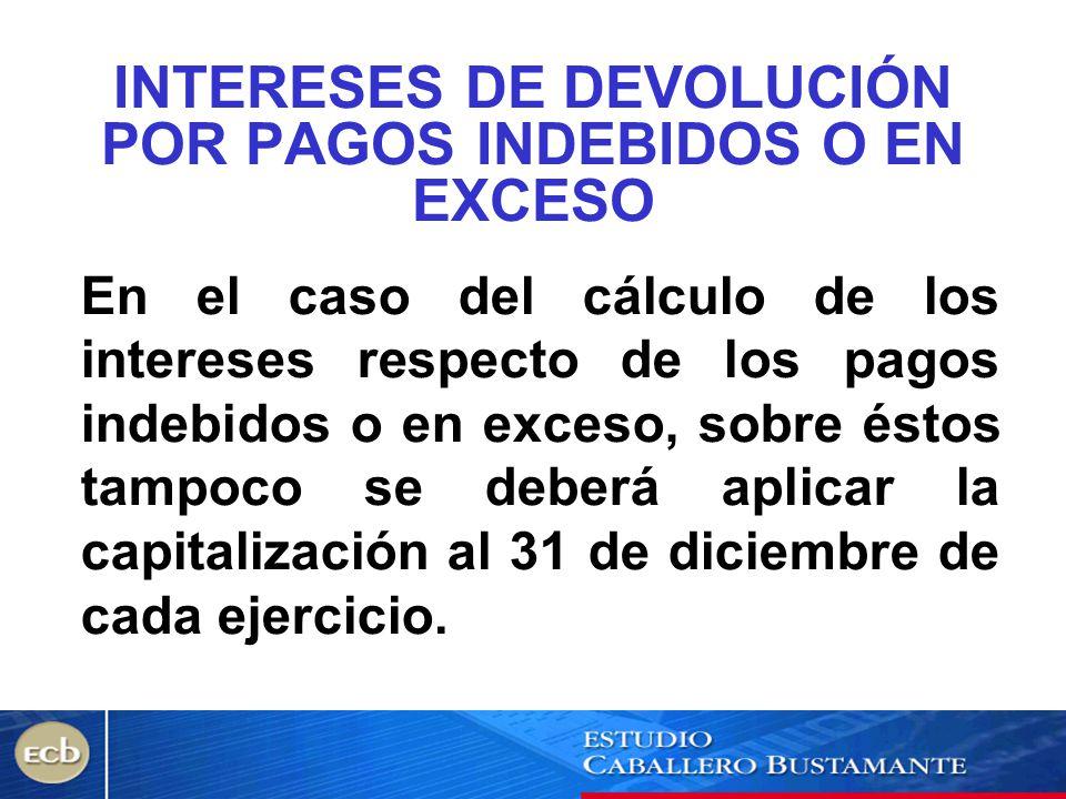 INTERESES DE DEVOLUCIÓN POR PAGOS INDEBIDOS O EN EXCESO En el caso del cálculo de los intereses respecto de los pagos indebidos o en exceso, sobre ést