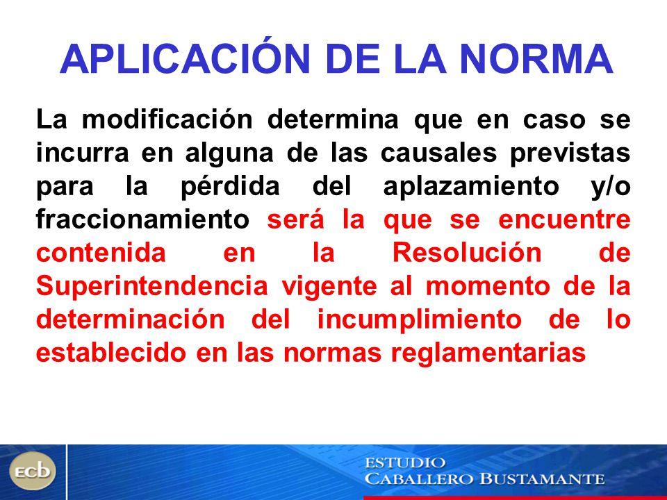 APLICACIÓN DE LA NORMA La modificación determina que en caso se incurra en alguna de las causales previstas para la pérdida del aplazamiento y/o fracc