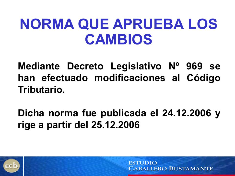 NORMA QUE APRUEBA LOS CAMBIOS Mediante Decreto Legislativo Nº 969 se han efectuado modificaciones al Código Tributario. Dicha norma fue publicada el 2