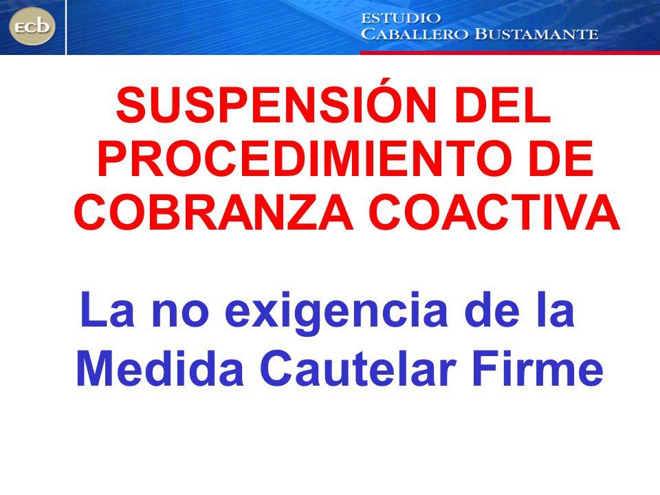 La no exigencia de la Medida Cautelar Firme SUSPENSIÓN DEL PROCEDIMIENTO DE COBRANZA COACTIVA