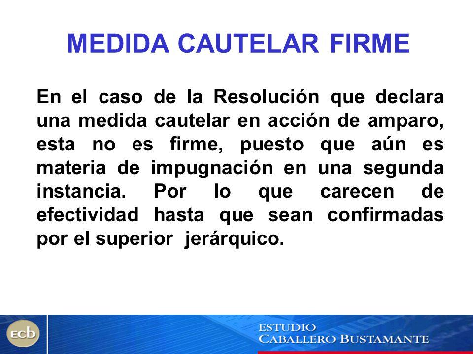 MEDIDA CAUTELAR FIRME En el caso de la Resolución que declara una medida cautelar en acción de amparo, esta no es firme, puesto que aún es materia de