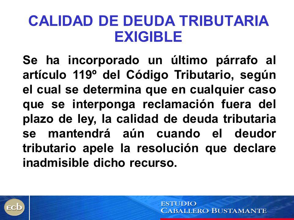 CALIDAD DE DEUDA TRIBUTARIA EXIGIBLE Se ha incorporado un último párrafo al artículo 119º del Código Tributario, según el cual se determina que en cua
