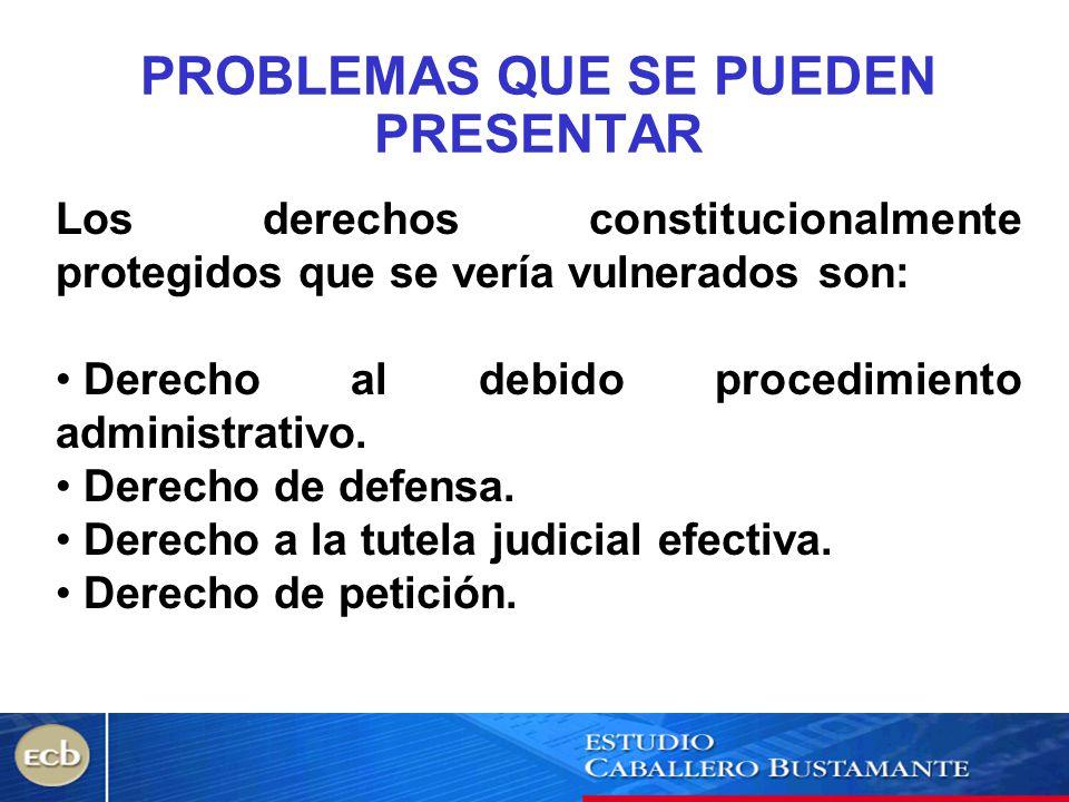 PROBLEMAS QUE SE PUEDEN PRESENTAR Los derechos constitucionalmente protegidos que se vería vulnerados son: Derecho al debido procedimiento administrat