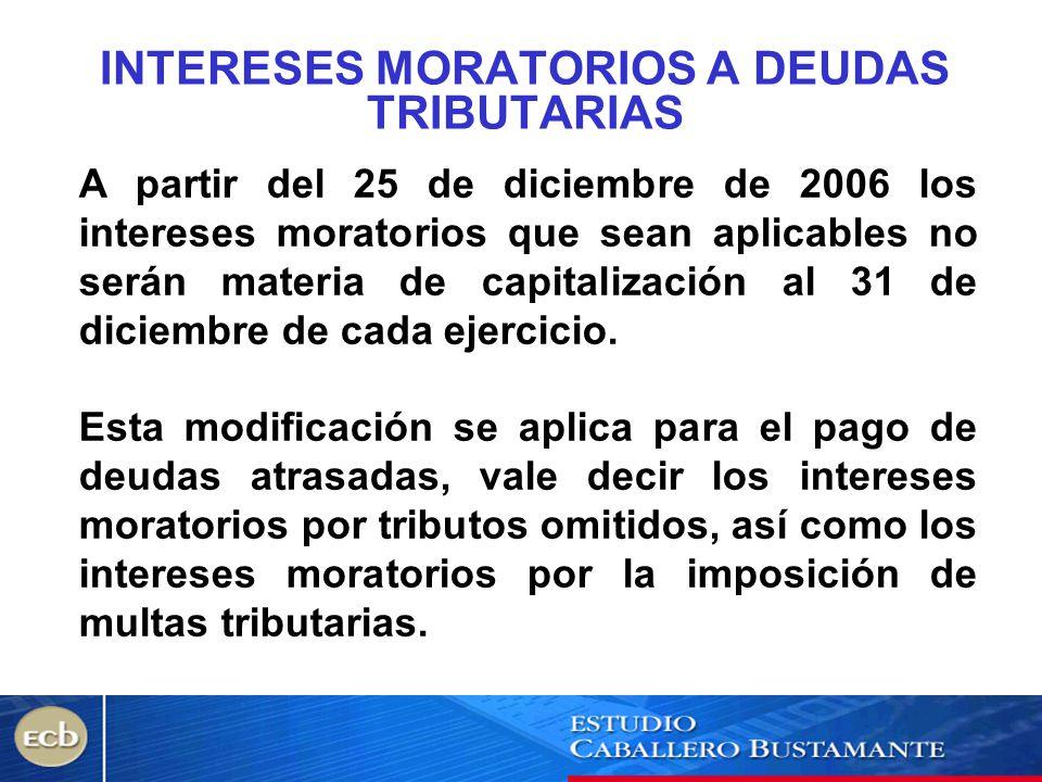 INTERESES MORATORIOS A DEUDAS TRIBUTARIAS A partir del 25 de diciembre de 2006 los intereses moratorios que sean aplicables no serán materia de capita