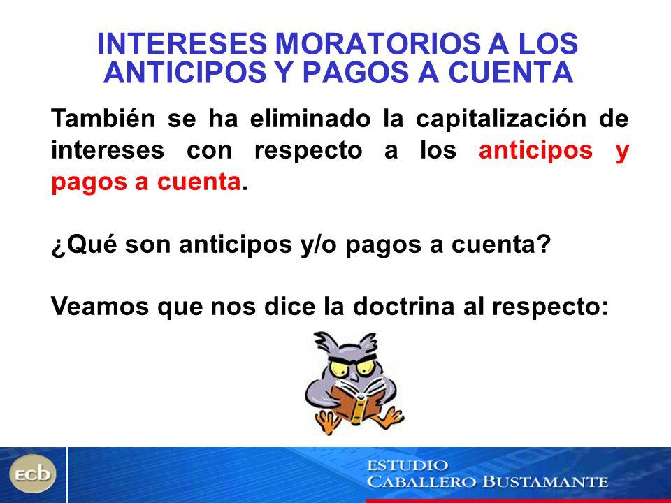 INTERESES MORATORIOS A LOS ANTICIPOS Y PAGOS A CUENTA También se ha eliminado la capitalización de intereses con respecto a los anticipos y pagos a cu