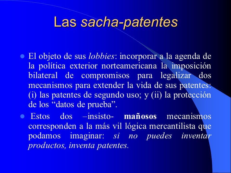 Las sacha-patentes El objeto de sus lobbies: incorporar a la agenda de la política exterior norteamericana la imposición bilateral de compromisos para legalizar dos mecanismos para extender la vida de sus patentes: (i) las patentes de segundo uso; y (ii) la protección de los datos de prueba.