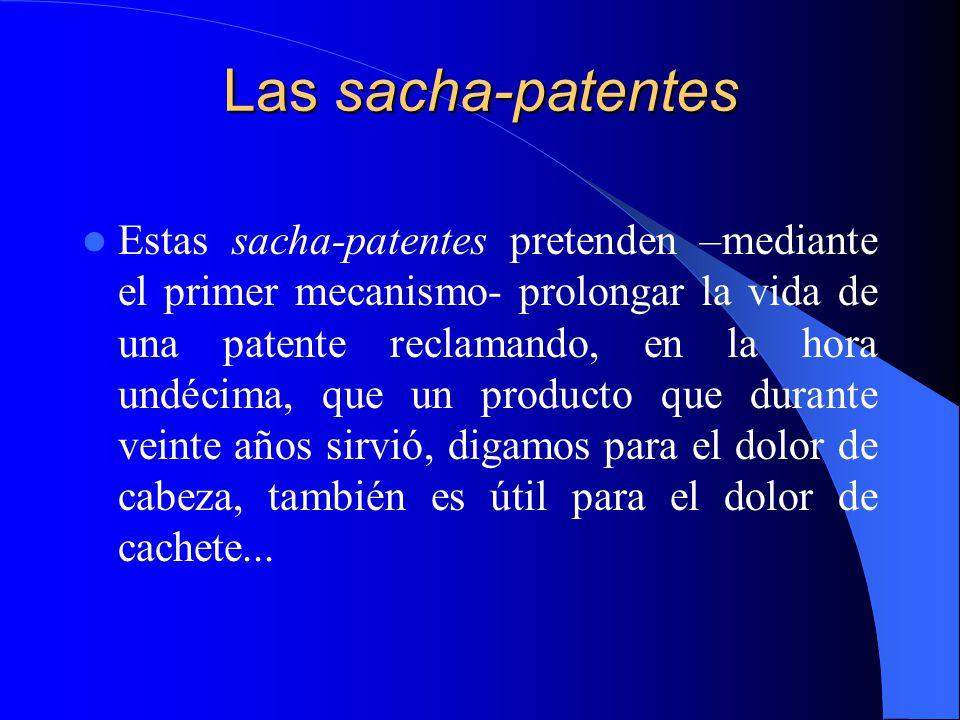Las sacha-patentes Estas sacha-patentes pretenden –mediante el primer mecanismo- prolongar la vida de una patente reclamando, en la hora undécima, que un producto que durante veinte años sirvió, digamos para el dolor de cabeza, también es útil para el dolor de cachete...
