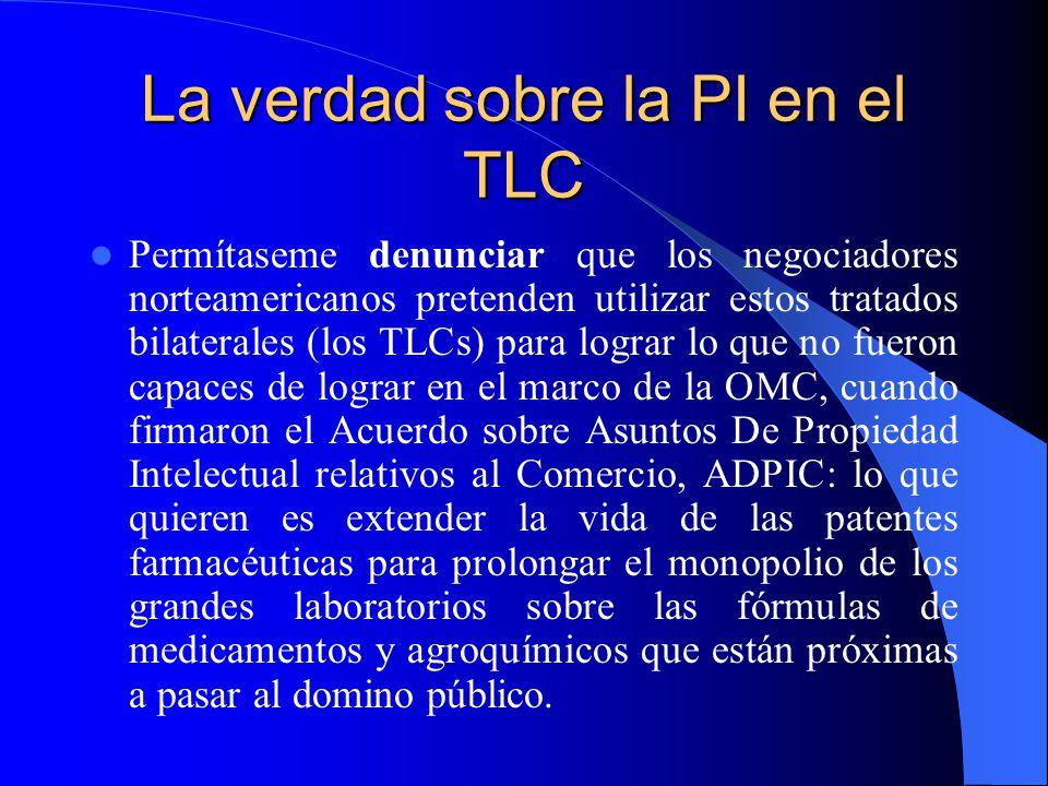 La verdad sobre la PI en el TLC Permítaseme denunciar que los negociadores norteamericanos pretenden utilizar estos tratados bilaterales (los TLCs) para lograr lo que no fueron capaces de lograr en el marco de la OMC, cuando firmaron el Acuerdo sobre Asuntos De Propiedad Intelectual relativos al Comercio, ADPIC: lo que quieren es extender la vida de las patentes farmacéuticas para prolongar el monopolio de los grandes laboratorios sobre las fórmulas de medicamentos y agroquímicos que están próximas a pasar al domino público.