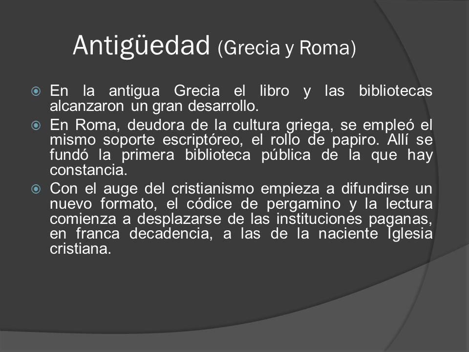 Antigüedad (Grecia y Roma) En la antigua Grecia el libro y las bibliotecas alcanzaron un gran desarrollo. En Roma, deudora de la cultura griega, se em