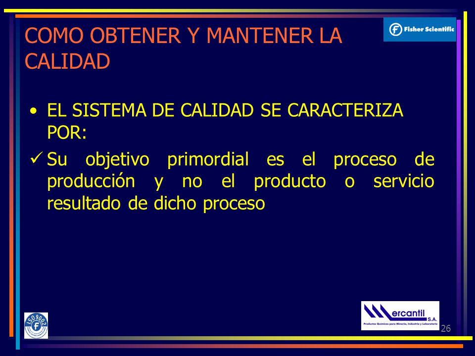 26 COMO OBTENER Y MANTENER LA CALIDAD EL SISTEMA DE CALIDAD SE CARACTERIZA POR: Su objetivo primordial es el proceso de producción y no el producto o servicio resultado de dicho proceso