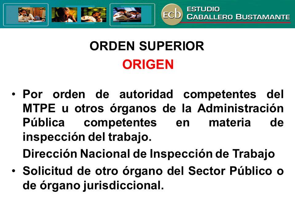 ORDEN SUPERIOR ORIGEN Por orden de autoridad competentes del MTPE u otros órganos de la Administración Pública competentes en materia de inspección de