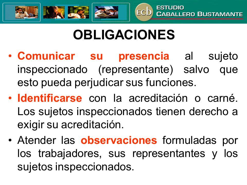 OBLIGACIONES Comunicar su presencia al sujeto inspeccionado (representante) salvo que esto pueda perjudicar sus funciones. Identificarse con la acredi