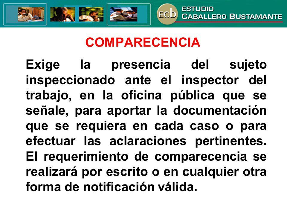 COMPARECENCIA Exige la presencia del sujeto inspeccionado ante el inspector del trabajo, en la oficina pública que se señale, para aportar la document