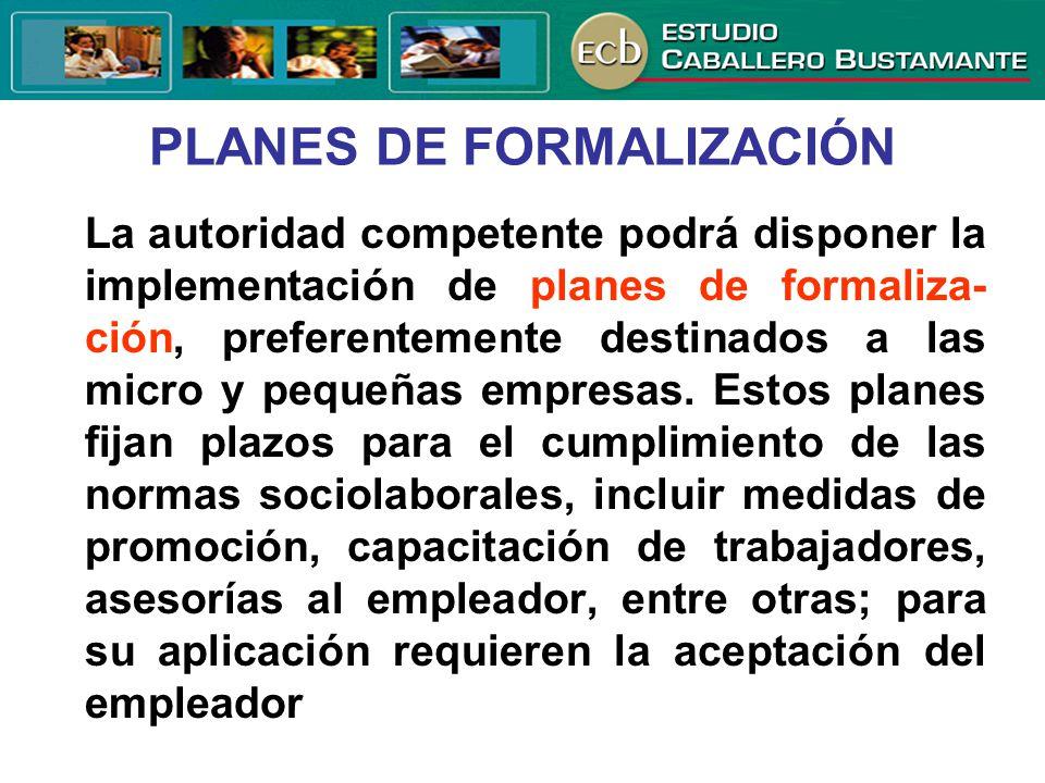 PLANES DE FORMALIZACIÓN La autoridad competente podrá disponer la implementación de planes de formaliza- ción, preferentemente destinados a las micro