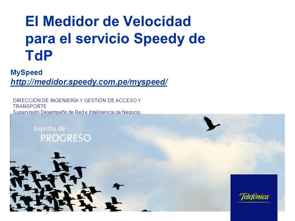 MySpeed http://medidor.speedy.com.pe/myspeed/ DIRECCIÓN DE INGENIERÍA Y GESTIÓN DE ACCESO Y TRANSPORTE Supervisión Desempeño de Red e Inteligencia de