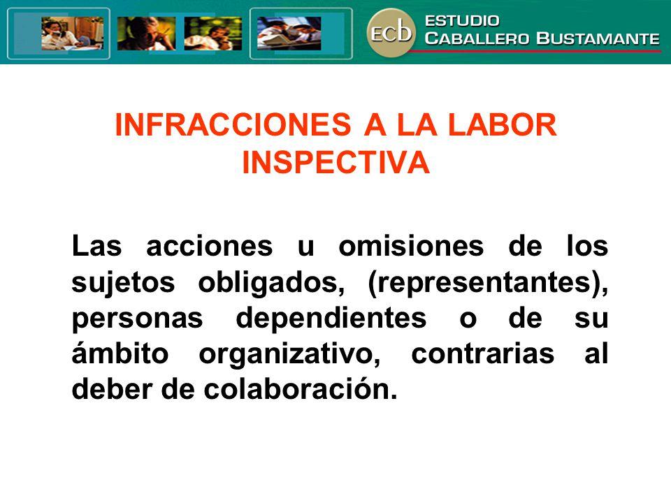 INFRACCIONES A LA LABOR INSPECTIVA Las acciones u omisiones de los sujetos obligados, (representantes), personas dependientes o de su ámbito organizat