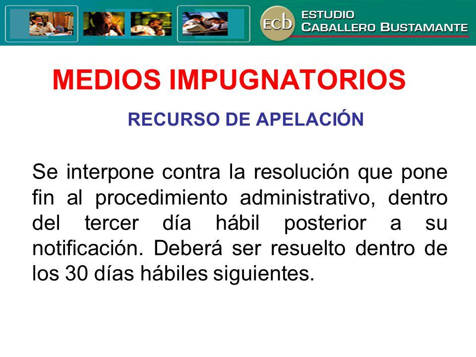 MEDIOS IMPUGNATORIOS RECURSO DE APELACIÓN Se interpone contra la resolución que pone fin al procedimiento administrativo, dentro del tercer día hábil