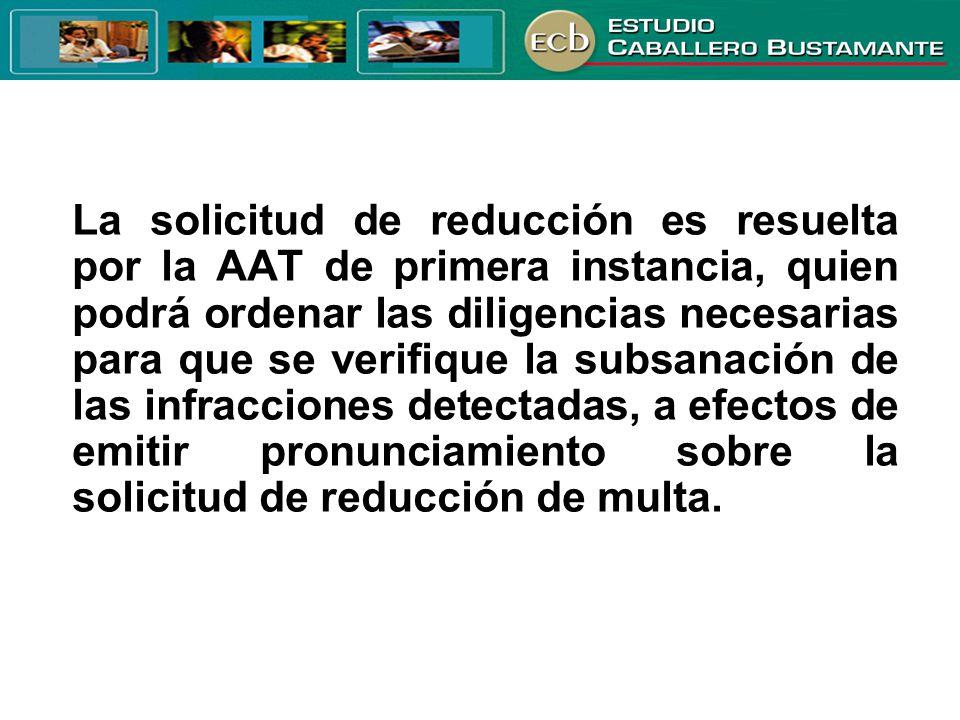 La solicitud de reducción es resuelta por la AAT de primera instancia, quien podrá ordenar las diligencias necesarias para que se verifique la subsana