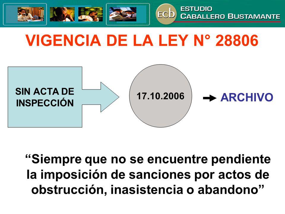 VIGENCIA DE LA LEY N° 28806 SIN ACTA DE INSPECCIÓN 17.10.2006 ARCHIVO Siempre que no se encuentre pendiente la imposición de sanciones por actos de ob