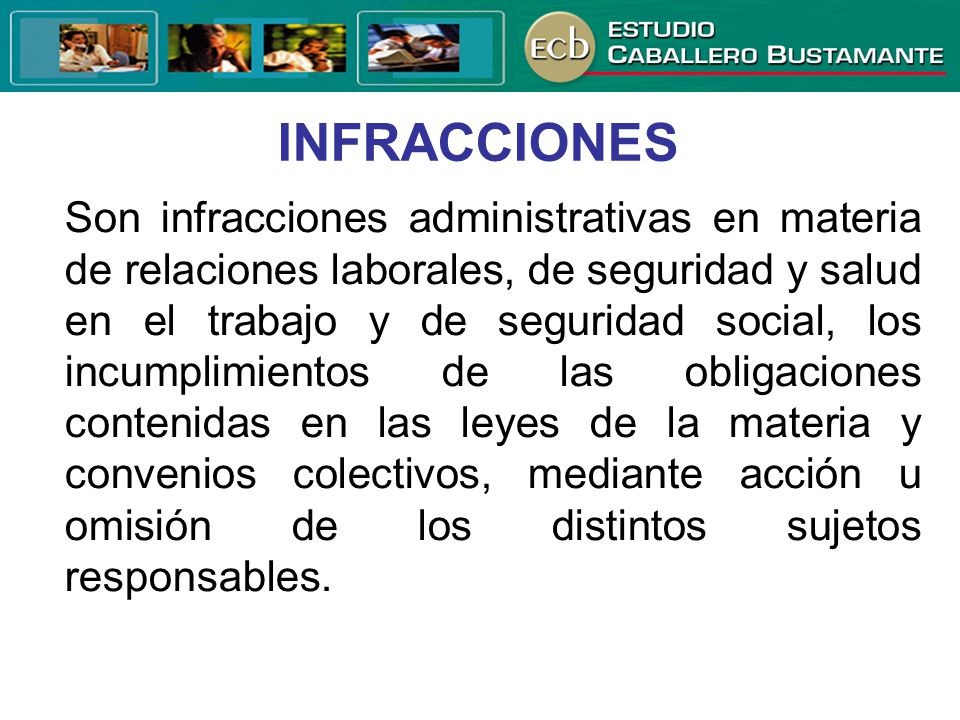 INFRACCIONES Son infracciones administrativas en materia de relaciones laborales, de seguridad y salud en el trabajo y de seguridad social, los incump