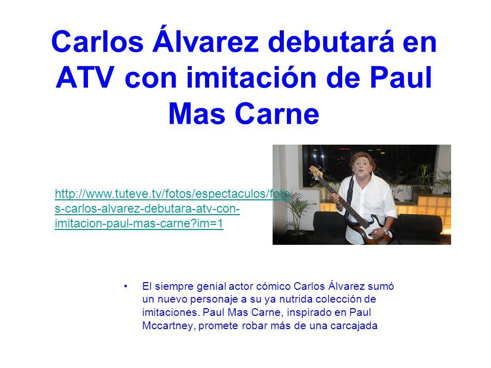 Carlos Álvarez debutará en ATV con imitación de Paul Mas Carne El siempre genial actor cómico Carlos Álvarez sumó un nuevo personaje a su ya nutrida colección de imitaciones.
