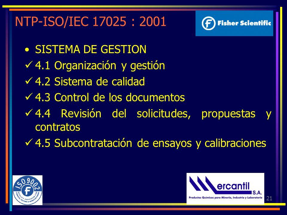21 NTP-ISO/IEC 17025 : 2001 SISTEMA DE GESTION 4.1 Organización y gestión 4.2 Sistema de calidad 4.3 Control de los documentos 4.4 Revisión del solicitudes, propuestas y contratos 4.5 Subcontratación de ensayos y calibraciones