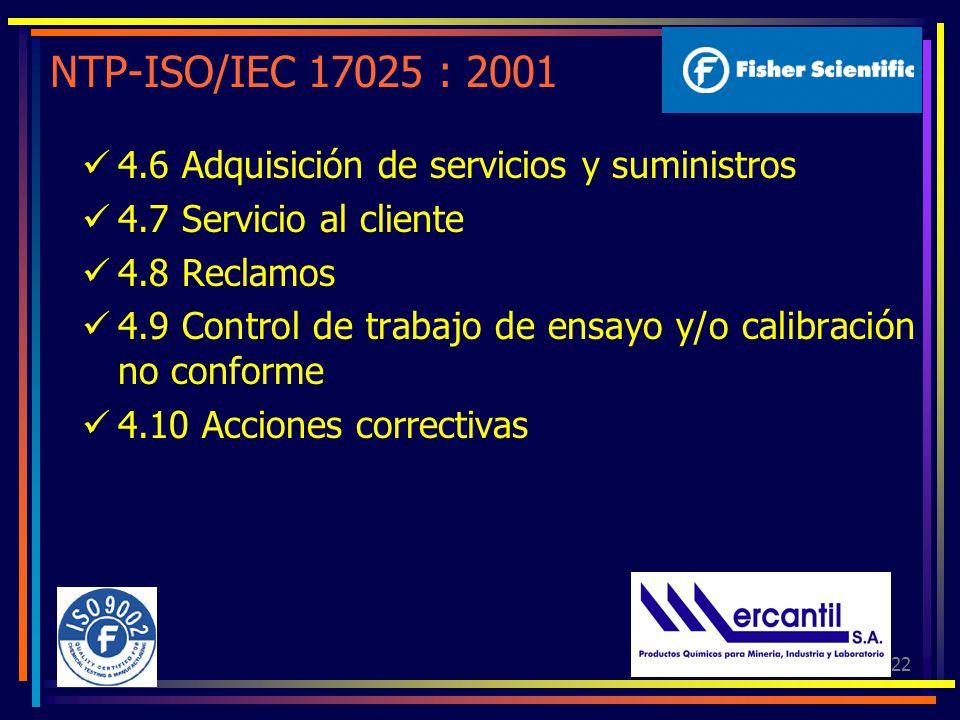 22 NTP-ISO/IEC 17025 : 2001 4.6 Adquisición de servicios y suministros 4.7 Servicio al cliente 4.8 Reclamos 4.9 Control de trabajo de ensayo y/o calibración no conforme 4.10 Acciones correctivas