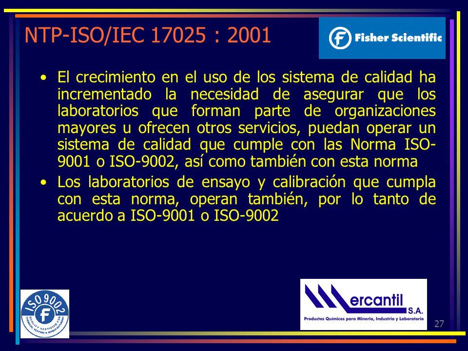27 NTP-ISO/IEC 17025 : 2001 El crecimiento en el uso de los sistema de calidad ha incrementado la necesidad de asegurar que los laboratorios que forman parte de organizaciones mayores u ofrecen otros servicios, puedan operar un sistema de calidad que cumple con las Norma ISO- 9001 o ISO-9002, así como también con esta norma Los laboratorios de ensayo y calibración que cumpla con esta norma, operan también, por lo tanto de acuerdo a ISO-9001 o ISO-9002