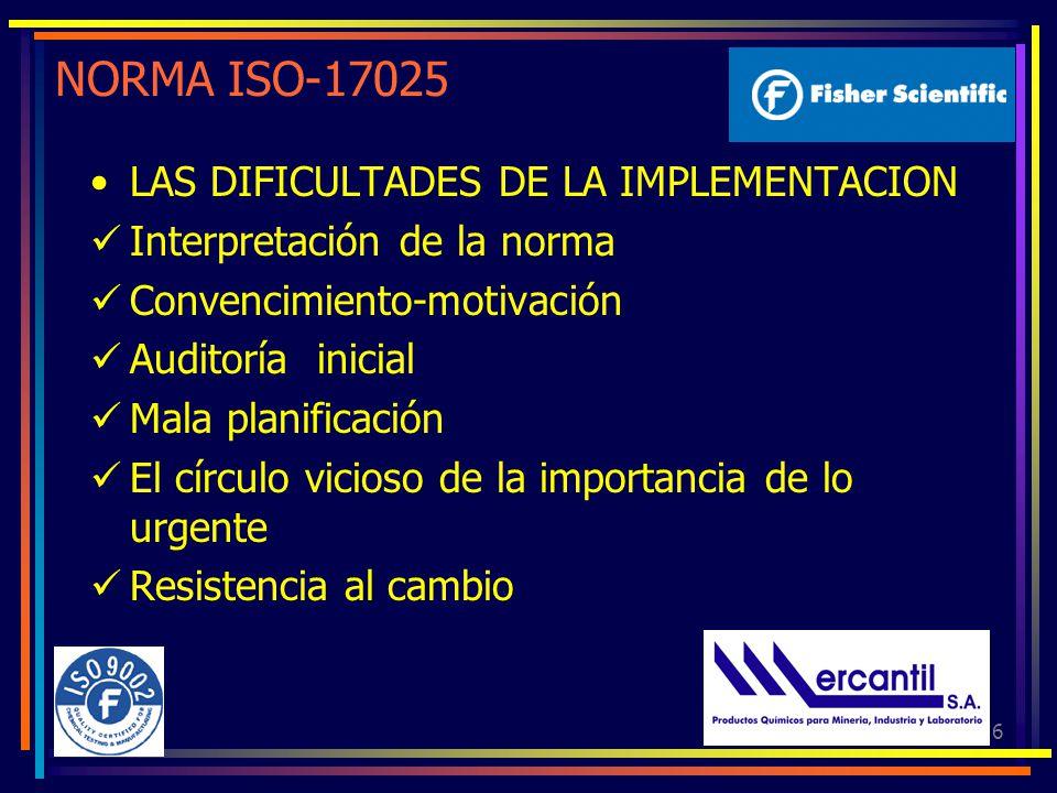 6 NORMA ISO-17025 LAS DIFICULTADES DE LA IMPLEMENTACION Interpretación de la norma Convencimiento-motivación Auditoría inicial Mala planificación El círculo vicioso de la importancia de lo urgente Resistencia al cambio
