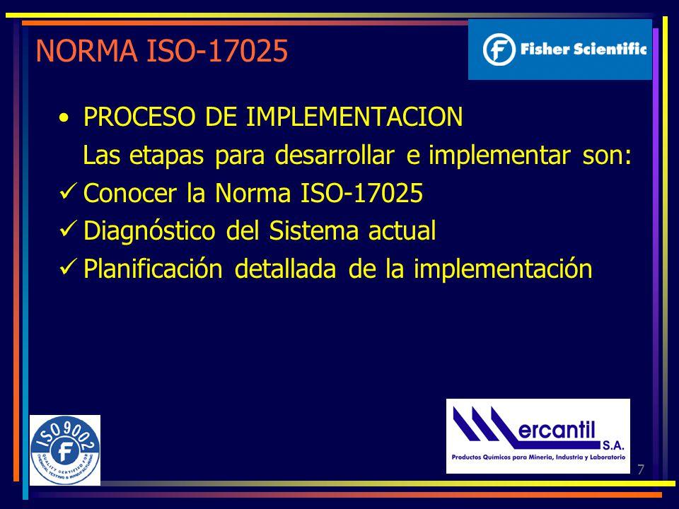 7 NORMA ISO-17025 PROCESO DE IMPLEMENTACION Las etapas para desarrollar e implementar son: Conocer la Norma ISO-17025 Diagnóstico del Sistema actual Planificación detallada de la implementación