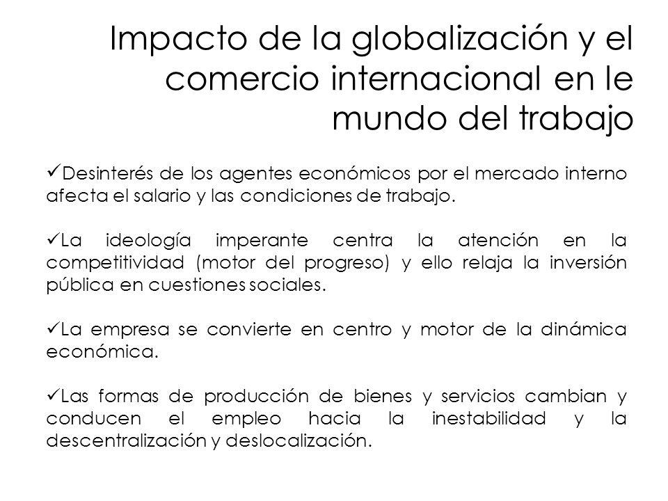 Impacto de la globalización y el comercio internacional en le mundo del trabajo Desinterés de los agentes económicos por el mercado interno afecta el salario y las condiciones de trabajo.