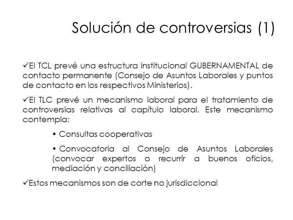 Solución de controversias (1) El TCL prevé una estructura institucional GUBERNAMENTAL de contacto permanente (Consejo de Asuntos Laborales y puntos de contacto en los respectivos Ministerios).