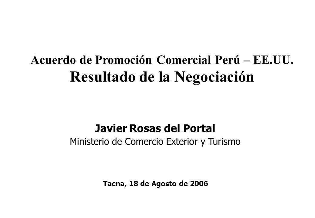 Acuerdo de Promoción Comercial Perú – EE.UU. Resultado de la Negociación Javier Rosas del Portal Ministerio de Comercio Exterior y Turismo Tacna, 18 d