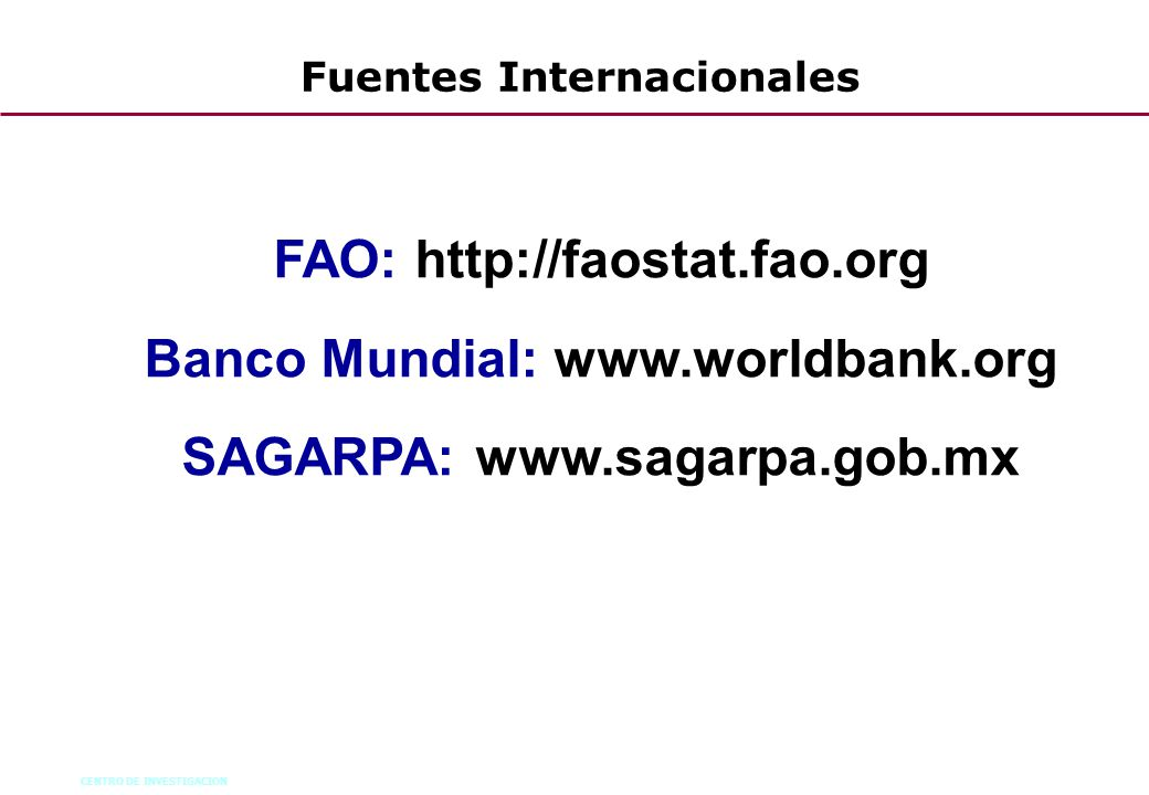 CENTRO DE INVESTIGACION 56 Fuentes Internacionales FAO: http://faostat.fao.org Banco Mundial: www.worldbank.org SAGARPA: www.sagarpa.gob.mx